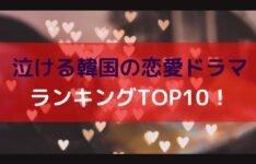 泣ける韓国の恋愛ドラマランキングTOP10!